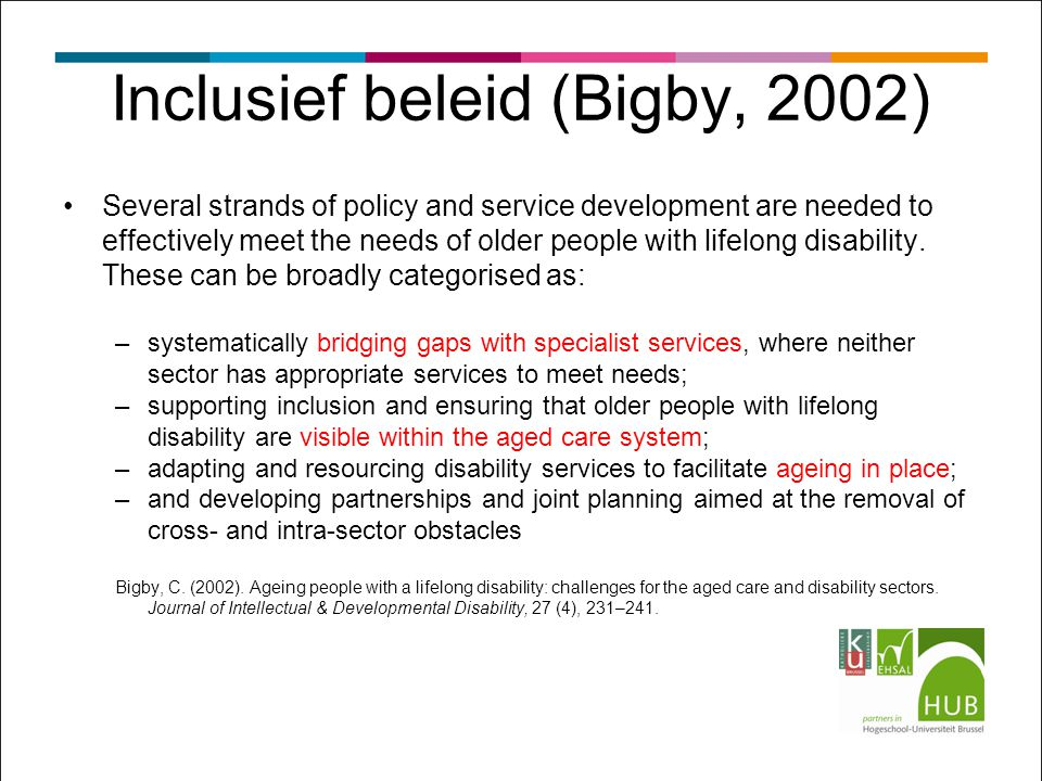 Inclusief beleid (Bigby, 2002) Several strands of policy and service development are needed to effectively meet the needs of older people with lifelon