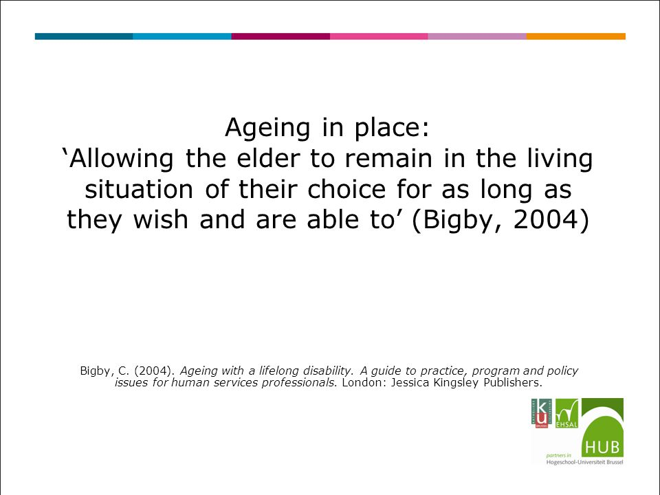 Ageing in place: 'Allowing the elder to remain in the living situation of their choice for as long as they wish and are able to' (Bigby, 2004) Bigby,