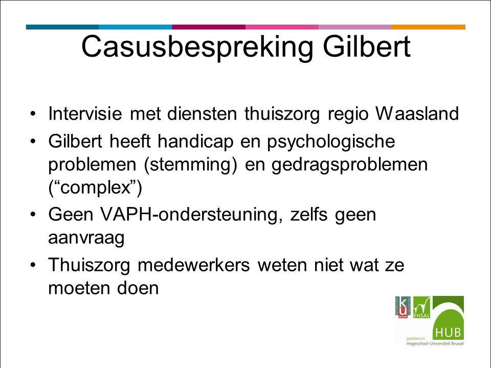 Casusbespreking Gilbert Intervisie met diensten thuiszorg regio Waasland Gilbert heeft handicap en psychologische problemen (stemming) en gedragsproblemen ( complex ) Geen VAPH-ondersteuning, zelfs geen aanvraag Thuiszorg medewerkers weten niet wat ze moeten doen