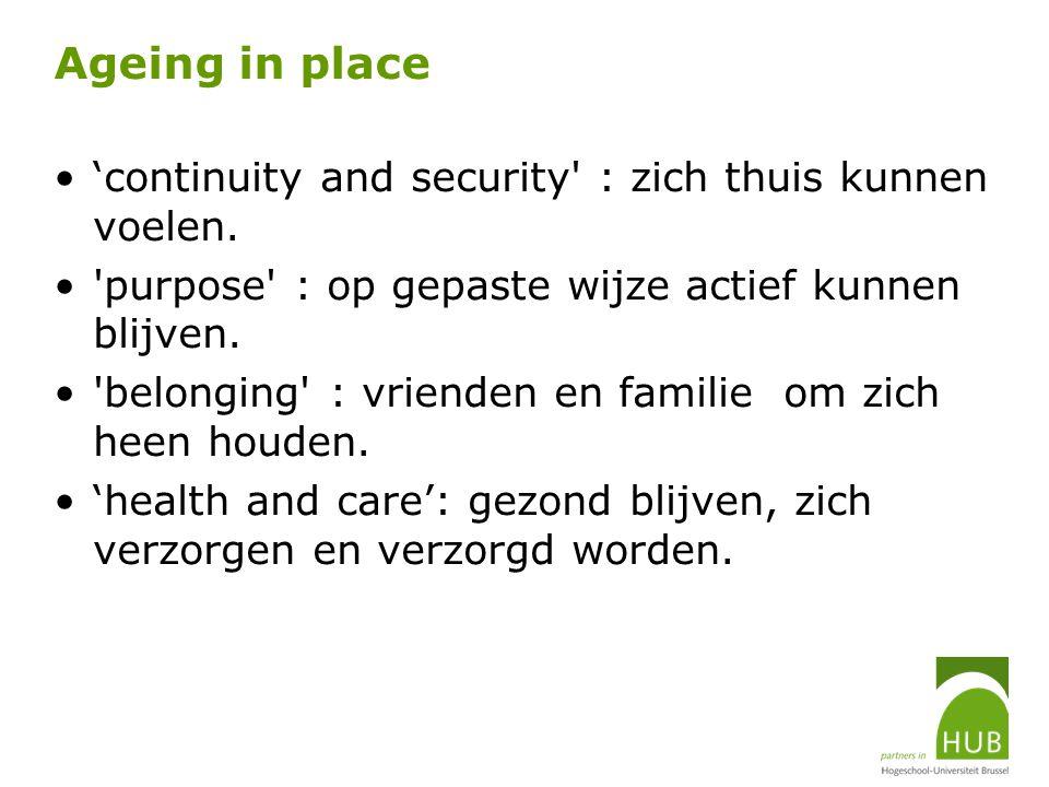 Ageing in place 'continuity and security' : zich thuis kunnen voelen. 'purpose' : op gepaste wijze actief kunnen blijven. 'belonging' : vrienden en fa