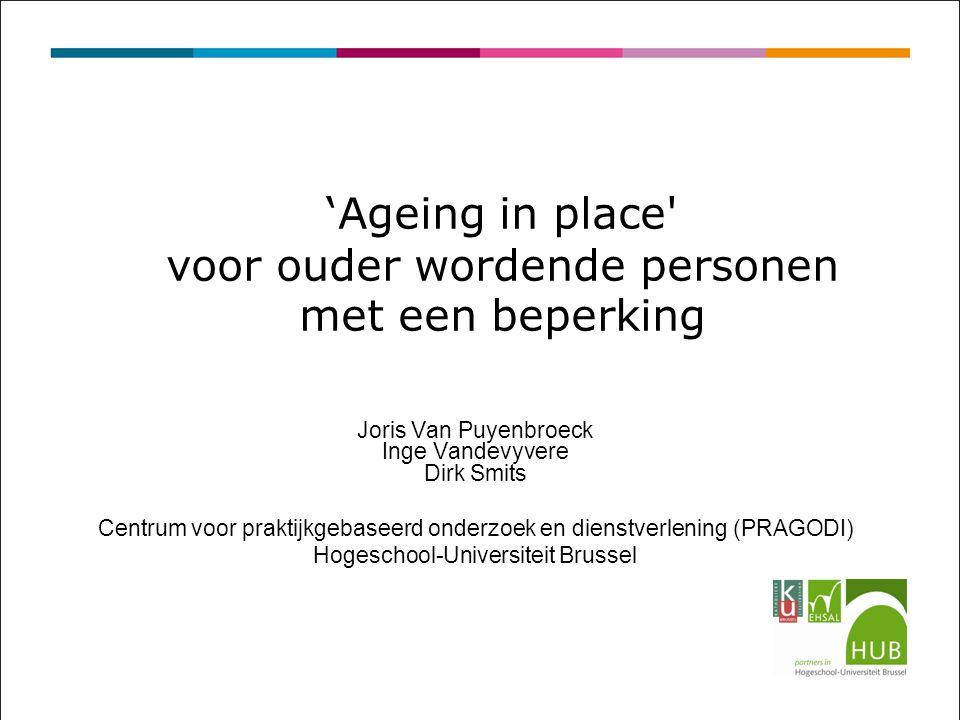 'Ageing in place voor ouder wordende personen met een beperking Joris Van Puyenbroeck Inge Vandevyvere Dirk Smits Centrum voor praktijkgebaseerd onderzoek en dienstverlening (PRAGODI) Hogeschool-Universiteit Brussel