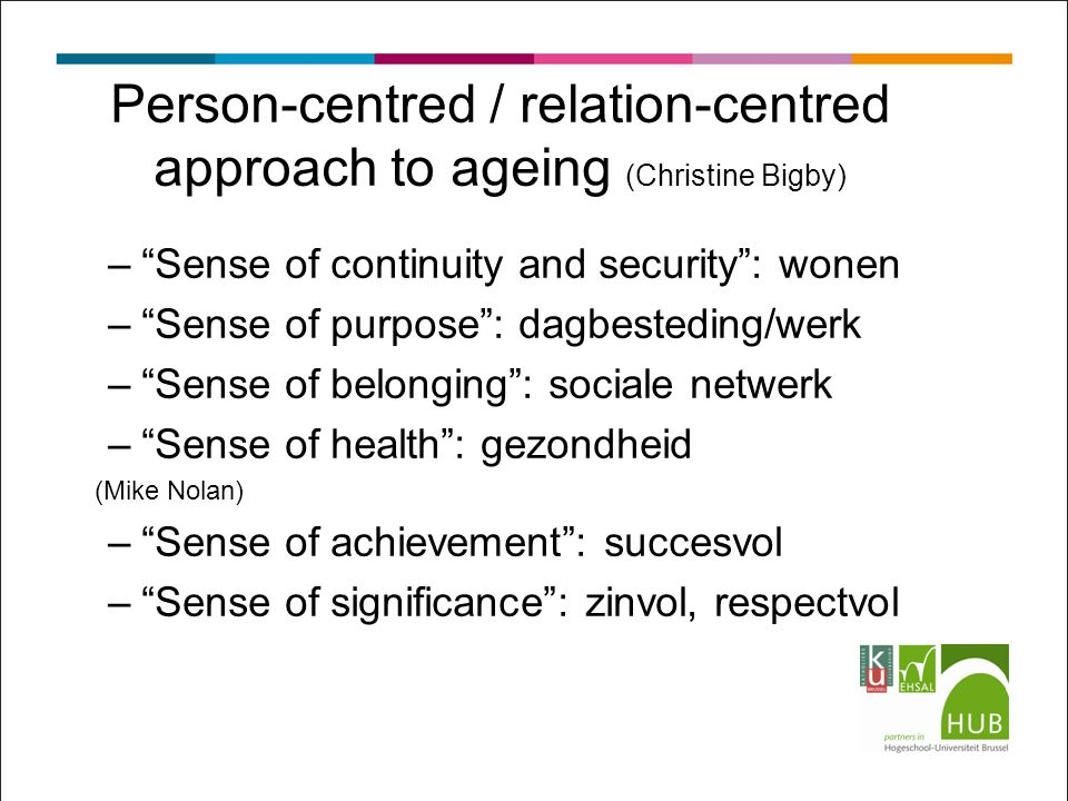 Person-centred / relation-centred approach to ageing (Christine Bigby) – Sense of continuity and security : wonen – Sense of purpose : dagbesteding/werk – Sense of belonging : sociale netwerk – Sense of health : gezondheid (Mike Nolan) – Sense of achievement : succesvol – Sense of significance : zinvol, respectvol