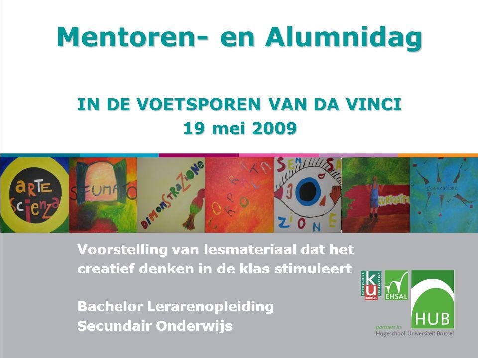 Mentoren- en Alumnidag IN DE VOETSPOREN VAN DA VINCI 19 mei 2009 Voorstelling van lesmateriaal dat het creatief denken in de klas stimuleert Bachelor Lerarenopleiding Secundair Onderwijs