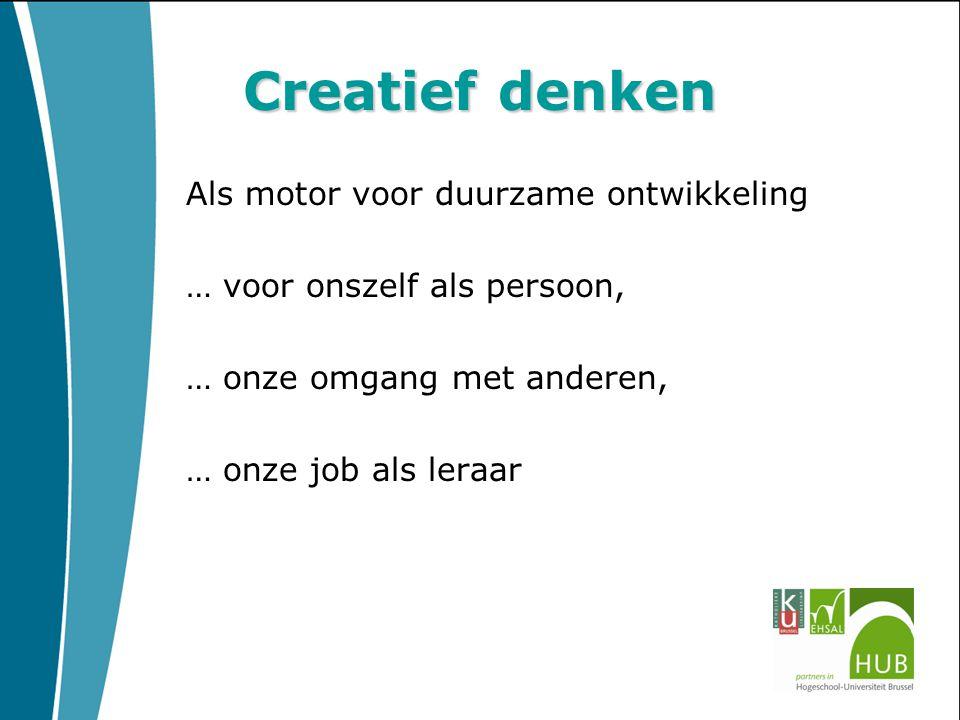 Creatief denken Als motor voor duurzame ontwikkeling … voor onszelf als persoon, … onze omgang met anderen, … onze job als leraar