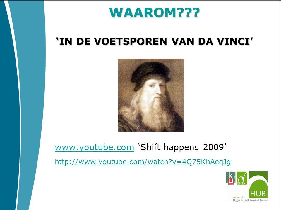 WAAROM??? 'IN DE VOETSPOREN VAN DA VINCI' www.youtube.comwww.youtube.com 'Shift happens 2009' http://www.youtube.com/watch?v=4Q75KhAeqJg