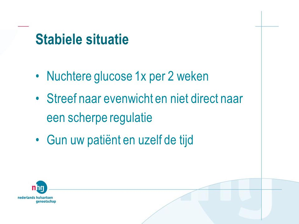 Stabiele situatie Nuchtere glucose 1x per 2 weken Streef naar evenwicht en niet direct naar een scherpe regulatie Gun uw patiënt en uzelf de tijd