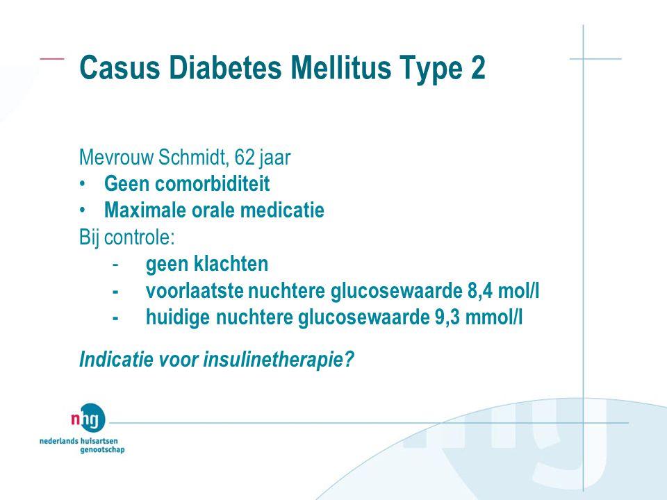 Casus Diabetes Mellitus Type 2 Mevrouw Schmidt, 62 jaar Geen comorbiditeit Maximale orale medicatie Bij controle: - geen klachten - voorlaatste nuchte