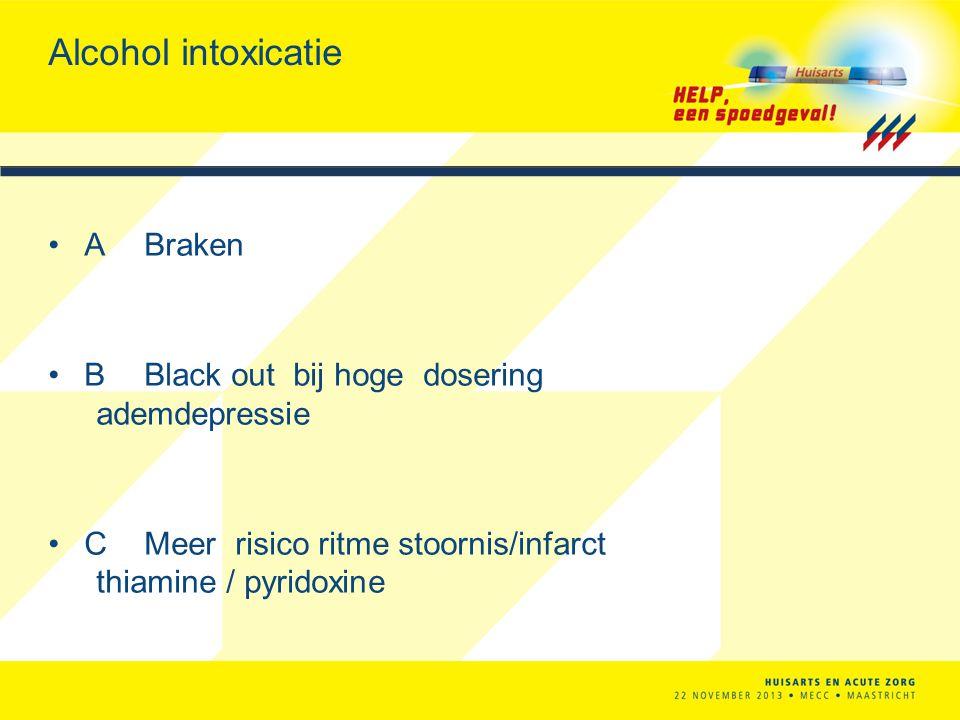 Alcohol intoxicatie A Braken B Black out bij hoge dosering ademdepressie C Meer risico ritme stoornis/infarct thiamine / pyridoxine