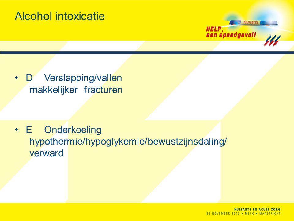 Alcohol intoxicatie D Verslapping/vallen makkelijker fracturen E Onderkoeling hypothermie/hypoglykemie/bewustzijnsdaling/ verward