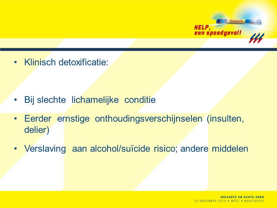 Klinisch detoxificatie: Bij slechte lichamelijke conditie Eerder ernstige onthoudingsverschijnselen (insulten, delier) Verslaving aan alcohol/suïcide