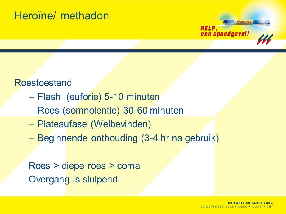 Heroïne/ methadon Roestoestand –Flash (euforie) 5-10 minuten –Roes (somnolentie) 30-60 minuten –Plateaufase (Welbevinden) –Beginnende onthouding (3-4