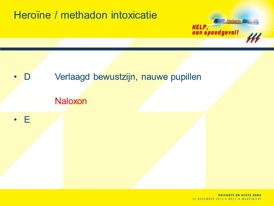 Heroïne / methadon intoxicatie DVerlaagd bewustzijn, nauwe pupillen Naloxon E