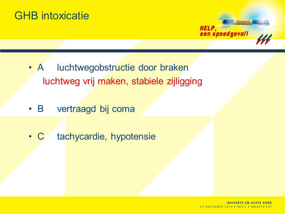 GHB intoxicatie Aluchtwegobstructie door braken luchtweg vrij maken, stabiele zijligging Bvertraagd bij coma Ctachycardie, hypotensie