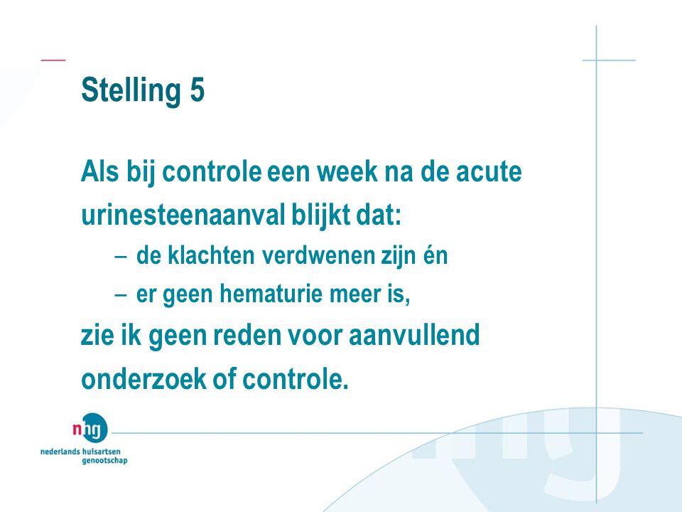 Stelling 5 Als bij controle een week na de acute urinesteenaanval blijkt dat: – de klachten verdwenen zijn én – er geen hematurie meer is, zie ik geen reden voor aanvullend onderzoek of controle.