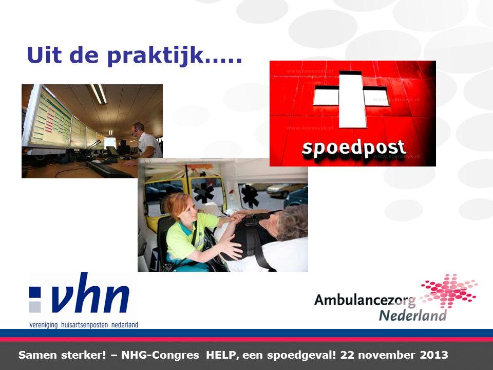 Samen sterker! – NHG-Congres HELP, een spoedgeval! 22 november 2013 Uit de praktijk…..