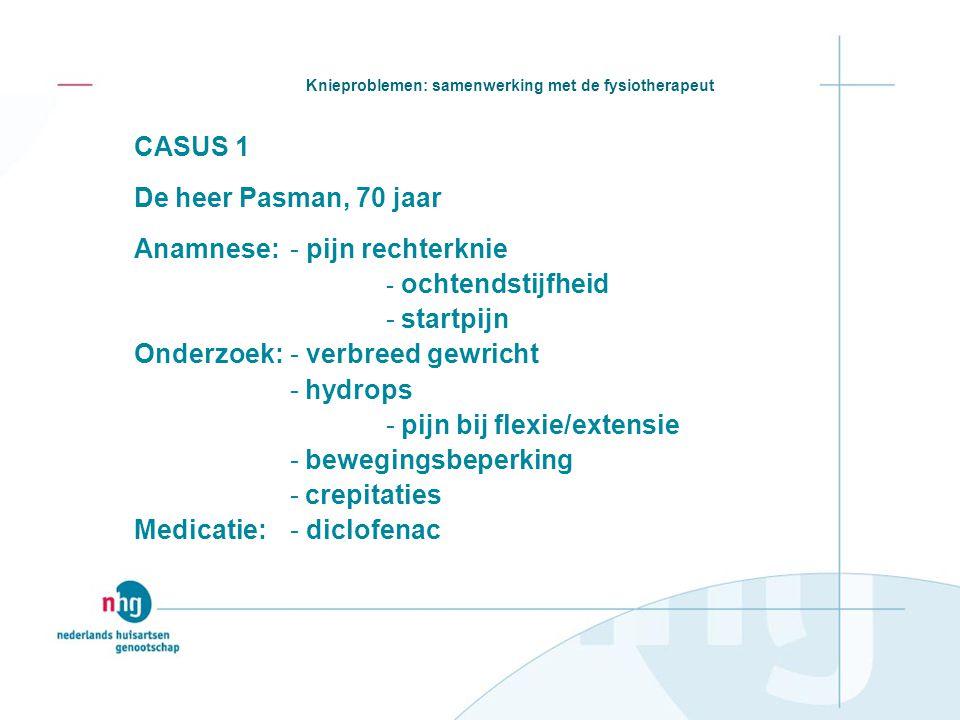 Knieproblemen: samenwerking met de fysiotherapeut CASUS 1 De heer Pasman, 70 jaar Anamnese:- pijn rechterknie - ochtendstijfheid - startpijn Onderzoek