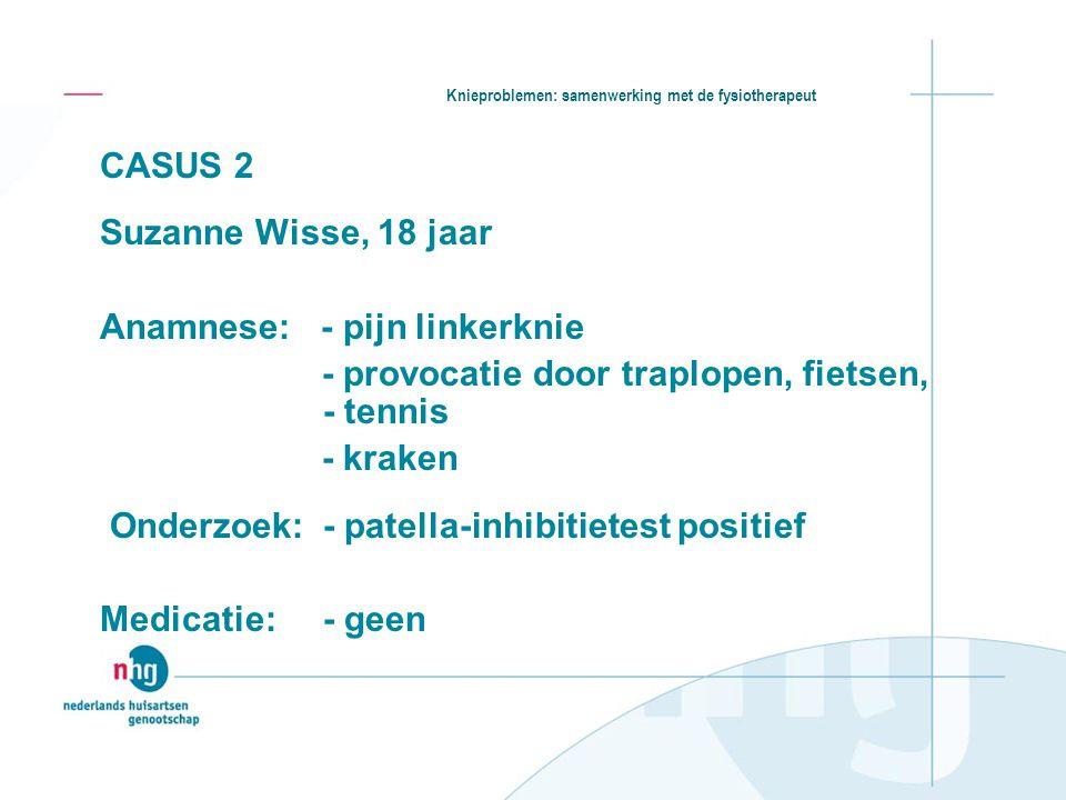 Knieproblemen: samenwerking met de fysiotherapeut CASUS 2 Suzanne Wisse, 18 jaar Anamnese: - pijn linkerknie - provocatie door traplopen, fietsen, - t
