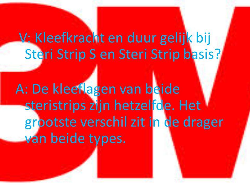 V: Kleefkracht en duur gelijk bij Steri Strip S en Steri Strip basis? A: De kleeflagen van beide steristrips zijn hetzelfde. Het grootste verschil zit