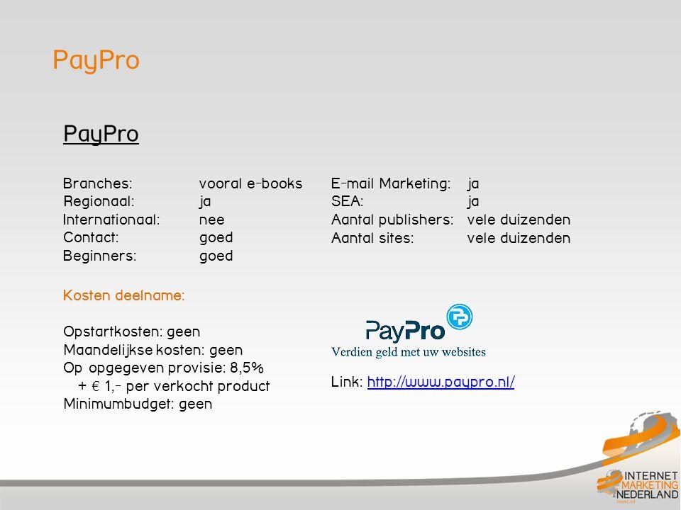 PayPro Branches: vooral e-books Regionaal: ja Internationaal:nee Contact: goed Beginners: goed Kosten deelname: Opstartkosten: geen Maandelijkse kosten: geen Op opgegeven provisie: 8,5% + € 1,- per verkocht product Minimumbudget: geen E-mail Marketing: ja SEA: ja Aantal publishers: vele duizenden Aantal sites: vele duizenden Link: http://www.paypro.nl/http://www.paypro.nl/