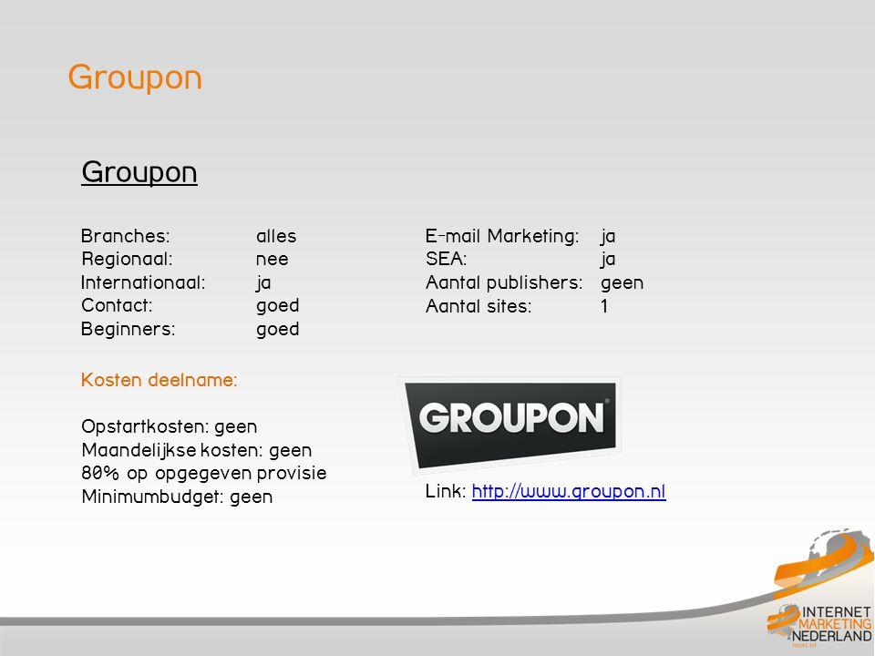 Groupon Branches: alles Regionaal: nee Internationaal:ja Contact: goed Beginners: goed Kosten deelname: Opstartkosten: geen Maandelijkse kosten: geen 80% op opgegeven provisie Minimumbudget: geen E-mail Marketing: ja SEA: ja Aantal publishers: geen Aantal sites: 1 Link: http://www.groupon.nlhttp://www.groupon.nl