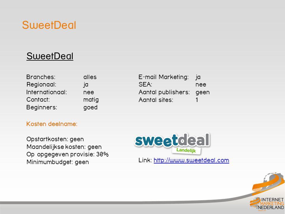 SweetDeal Branches: alles Regionaal: ja Internationaal:nee Contact: matig Beginners: goed Kosten deelname: Opstartkosten: geen Maandelijkse kosten: geen Op opgegeven provisie: 30% Minimumbudget: geen E-mail Marketing: ja SEA: nee Aantal publishers: geen Aantal sites: 1 Link: http://www.sweetdeal.comhttp://www.sweetdeal.com