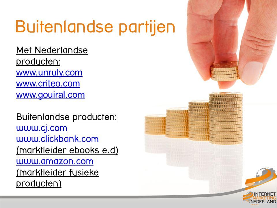 Met Nederlandse producten: www.unruly.com www.criteo.com www.gouiral.com Buitenlandse producten: www.cj.com www.clickbank.com www.clickbank.com (marktleider ebooks e.d) www.amazon.com www.amazon.com (marktleider fysieke producten) Buitenlandse partijen