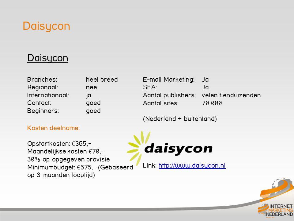 Daisycon Branches: heel breed Regionaal: nee Internationaal: ja Contact: goed Beginners: goed Kosten deelname: Opstartkosten: € 365,- Maandelijkse kosten € 70,- 30% op opgegeven provisie Minimumbudget: € 575,- (Gebaseerd op 3 maanden looptijd) E-mail Marketing: Ja SEA: Ja Aantal publishers: velen tienduizenden Aantal sites: 70.000 (Nederland + buitenland) Link: http://www.daisycon.nlhttp://www.daisycon.nl