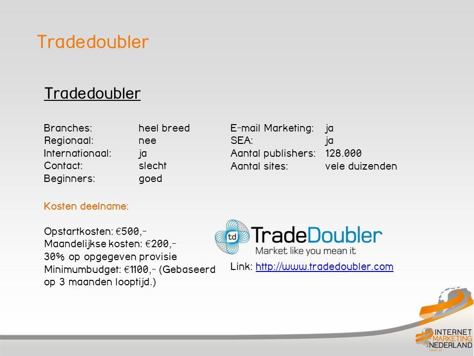 Tradedoubler Branches: heel breed Regionaal: nee Internationaal:ja Contact: slecht Beginners: goed Kosten deelname: Opstartkosten: € 500,- Maandelijkse kosten: € 200,- 30% op opgegeven provisie Minimumbudget: € 1100,- (Gebaseerd op 3 maanden looptijd.) E-mail Marketing: ja SEA: ja Aantal publishers: 128.000 Aantal sites: vele duizenden Link: http://www.tradedoubler.comhttp://www.tradedoubler.com