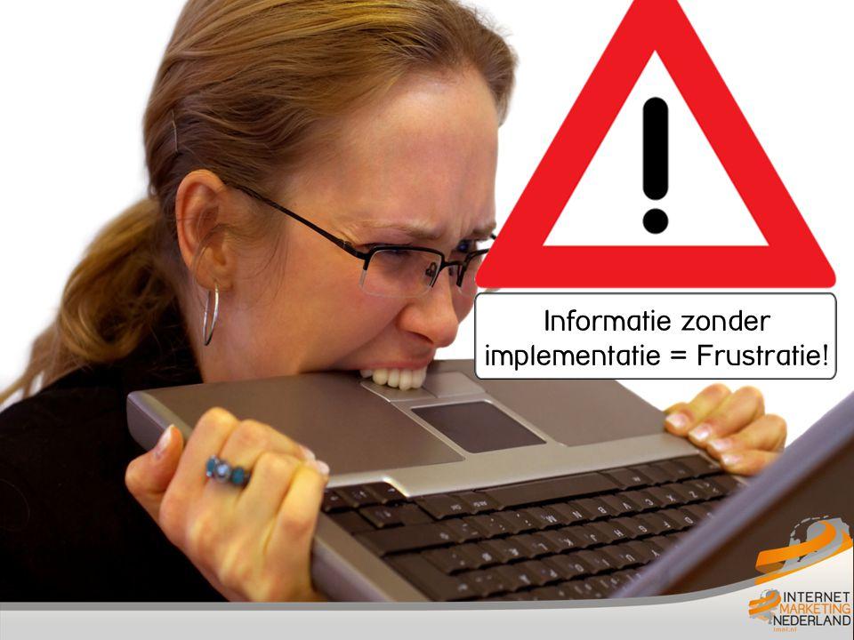 Informatie zonder implementatie = Frustratie!