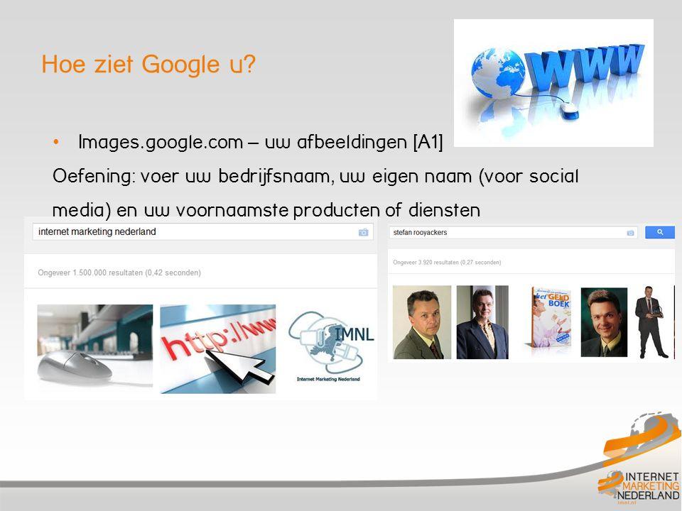 Hoe ziet Google u? Images.google.com – uw afbeeldingen [A1] Oefening: voer uw bedrijfsnaam, uw eigen naam (voor social media) en uw voornaamste produc