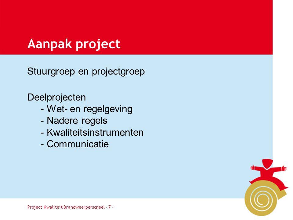 Project Kwaliteit Brandweerpersoneel Pagina 7 Aanpak project Stuurgroep en projectgroep Deelprojecten - Wet- en regelgeving - Nadere regels - Kwalitei