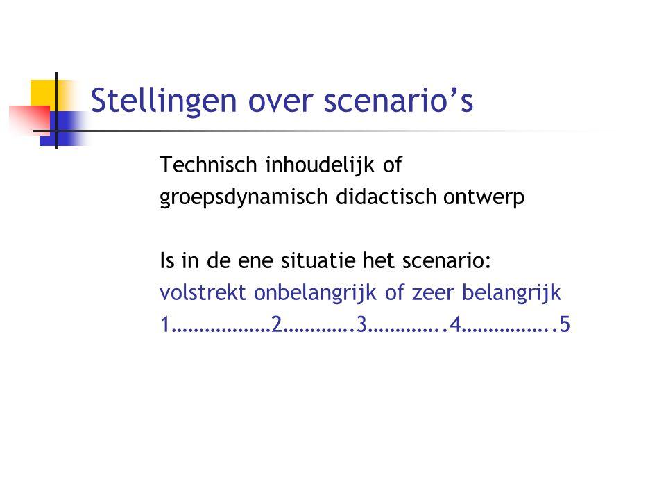Stellingen over scenario's Technisch inhoudelijk of groepsdynamisch didactisch ontwerp Is in de ene situatie het scenario: volstrekt onbelangrijk of z