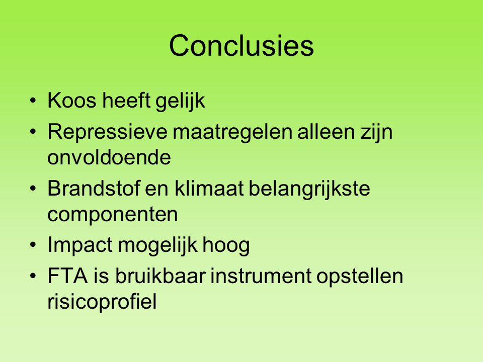 Conclusies Koos heeft gelijk Repressieve maatregelen alleen zijn onvoldoende Brandstof en klimaat belangrijkste componenten Impact mogelijk hoog FTA is bruikbaar instrument opstellen risicoprofiel