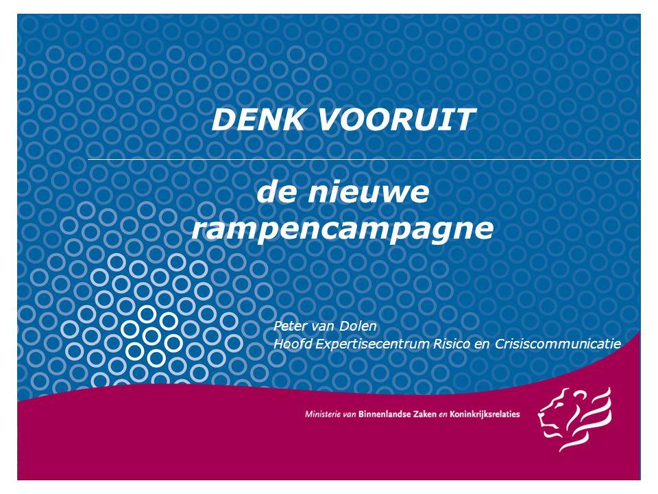 DENK VOORUIT de nieuwe rampencampagne Peter van Dolen Hoofd Expertisecentrum Risico en Crisiscommunicatie