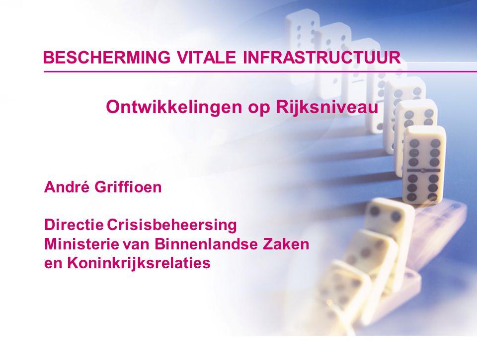 BESCHERMING VITALE INFRASTRUCTUUR Ontwikkelingen op Rijksniveau André Griffioen Directie Crisisbeheersing Ministerie van Binnenlandse Zaken en Koninkr