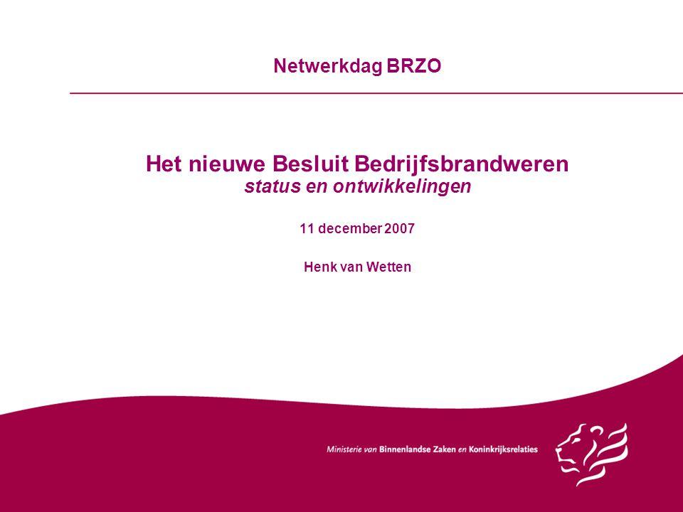 Netwerkdag BRZO Het nieuwe Besluit Bedrijfsbrandweren status en ontwikkelingen 11 december 2007 Henk van Wetten