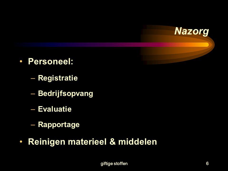 giftige stoffen6 Nazorg Personeel: –Registratie –Bedrijfsopvang –Evaluatie –Rapportage Reinigen materieel & middelen