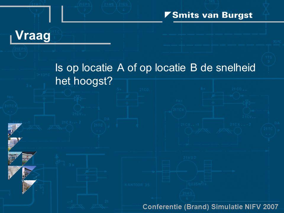 Conferentie (Brand) Simulatie NIFV 2007 Vraag Is op locatie A of op locatie B de snelheid het hoogst?