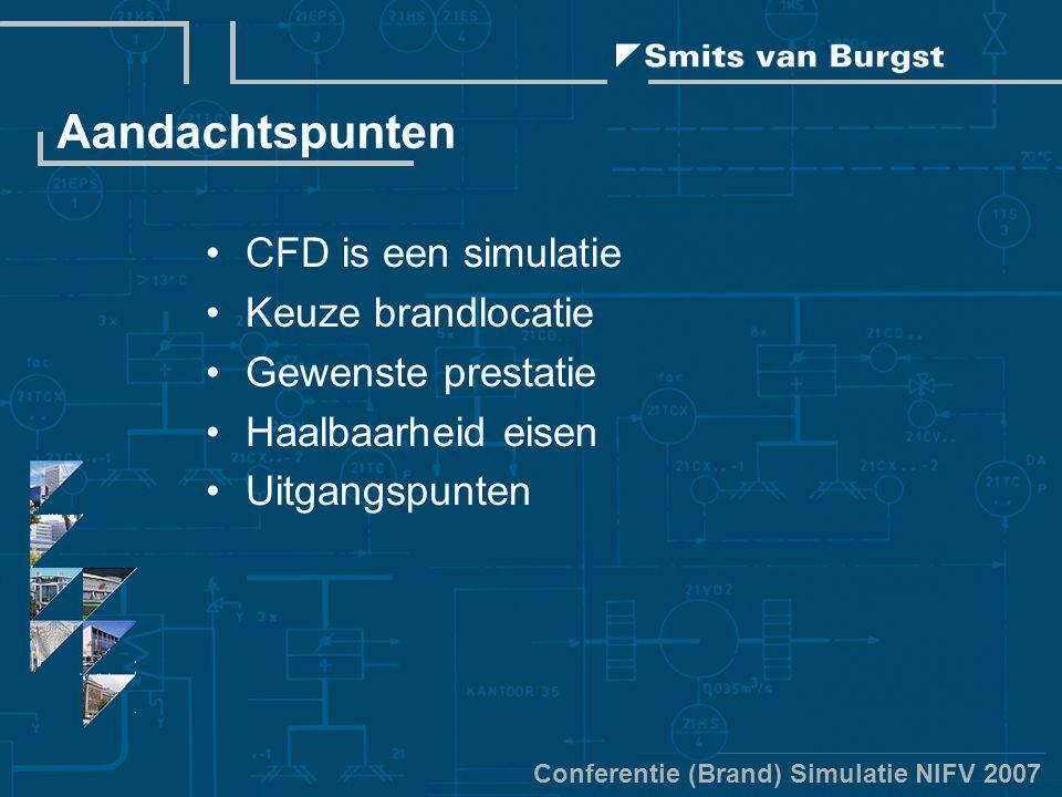 Conferentie (Brand) Simulatie NIFV 2007 Aandachtspunten CFD is een simulatie Keuze brandlocatie Gewenste prestatie Haalbaarheid eisen Uitgangspunten