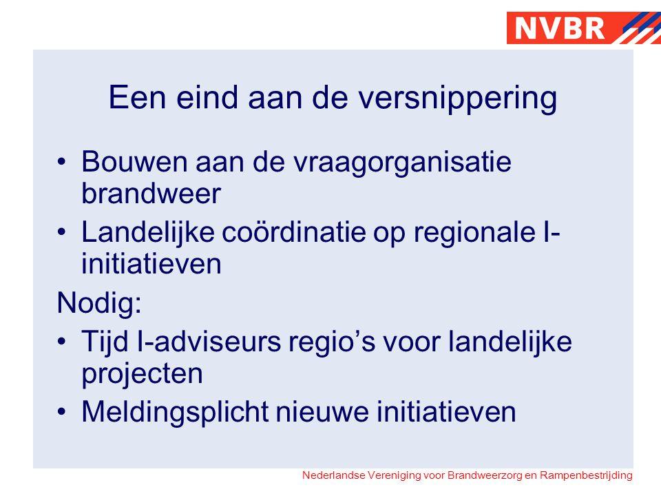 Nederlandse Vereniging voor Brandweerzorg en Rampenbestrijding Een eind aan de versnippering Bouwen aan de vraagorganisatie brandweer Landelijke coördinatie op regionale I- initiatieven Nodig: Tijd I-adviseurs regio's voor landelijke projecten Meldingsplicht nieuwe initiatieven