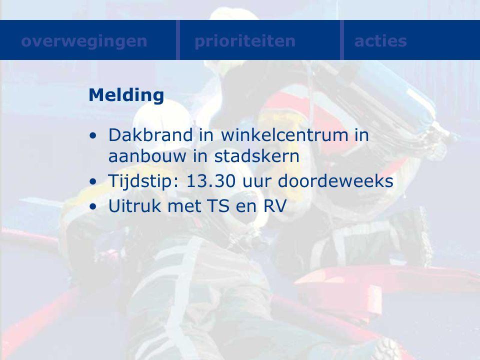Melding Dakbrand in winkelcentrum in aanbouw in stadskern Tijdstip: 13.30 uur doordeweeks Uitruk met TS en RV overwegingenprioriteitenacties