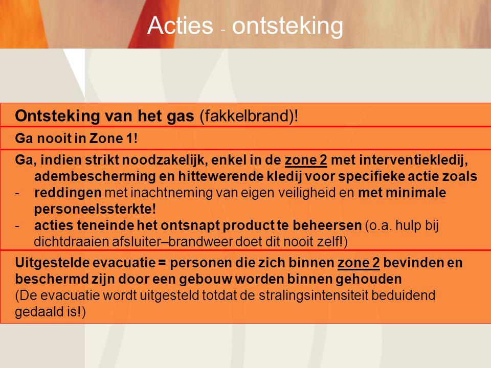 Acties - ontsteking Ontsteking van het gas (fakkelbrand)! Ga nooit in Zone 1! Ga, indien strikt noodzakelijk, enkel in de zone 2 met interventiekledij