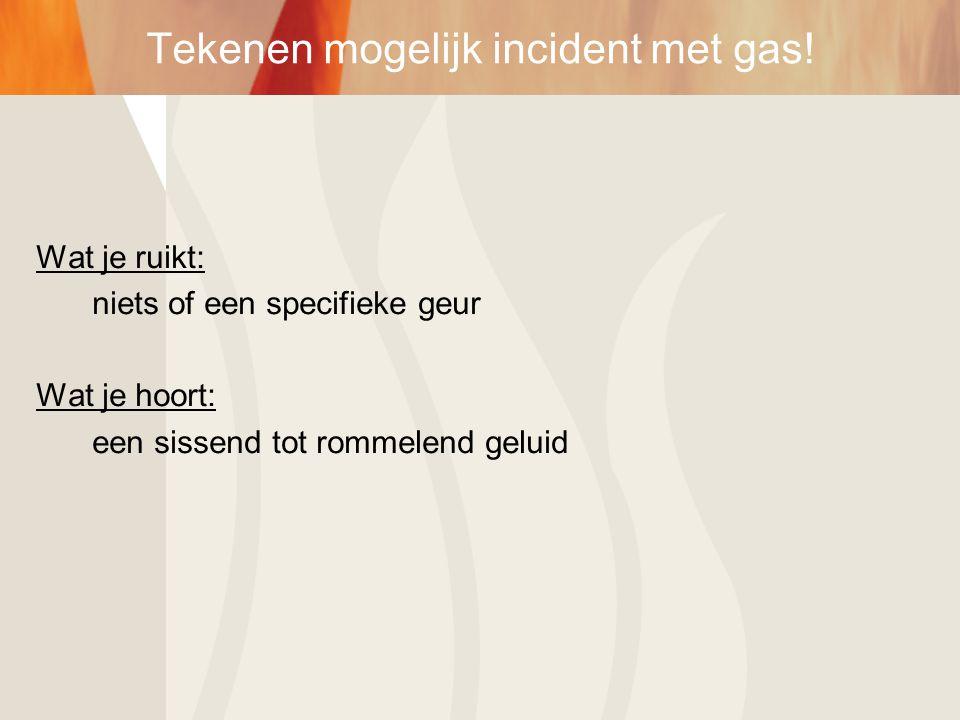 Wat je ruikt: niets of een specifieke geur Wat je hoort: een sissend tot rommelend geluid Tekenen mogelijk incident met gas!