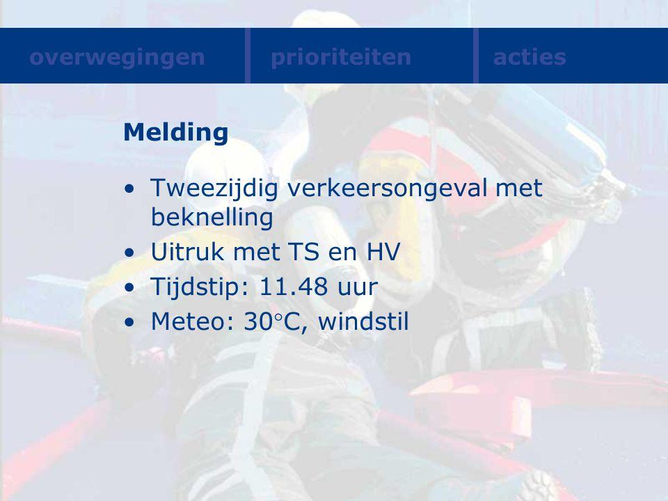 Melding Tweezijdig verkeersongeval met beknelling Uitruk met TS en HV Tijdstip: 11.48 uur Meteo: 30C, windstil overwegingenprioriteitenacties