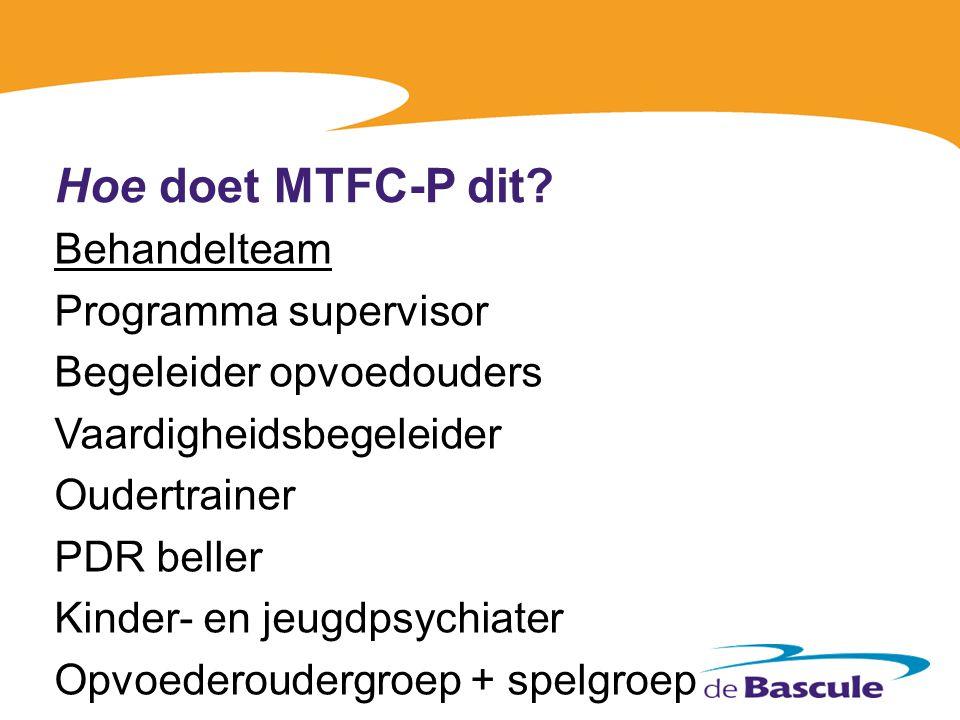 Hoe doet MTFC-P dit? Behandelteam Programma supervisor Begeleider opvoedouders Vaardigheidsbegeleider Oudertrainer PDR beller Kinder- en jeugdpsychiat
