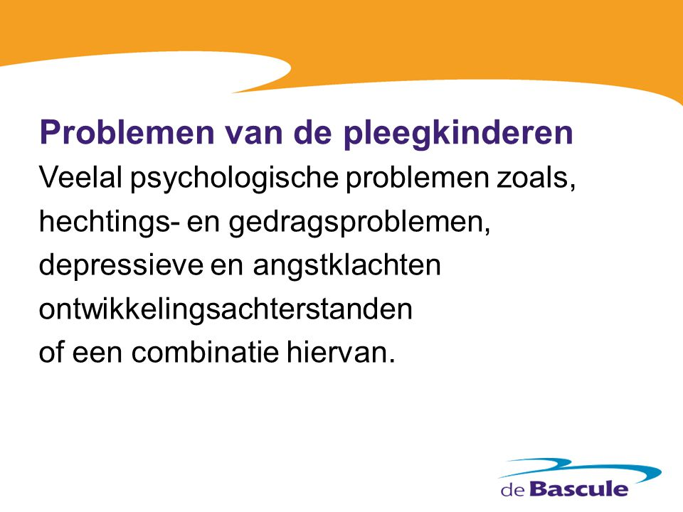Problemen van de pleegkinderen Veelal psychologische problemen zoals, hechtings- en gedragsproblemen, depressieve en angstklachten ontwikkelingsachter