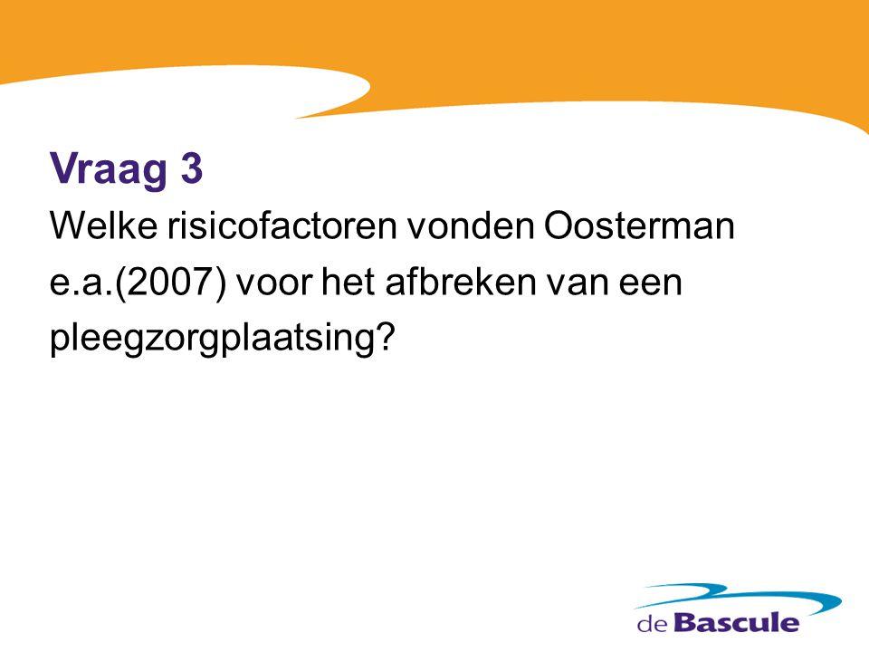 Vraag 3 Welke risicofactoren vonden Oosterman e.a.(2007) voor het afbreken van een pleegzorgplaatsing?