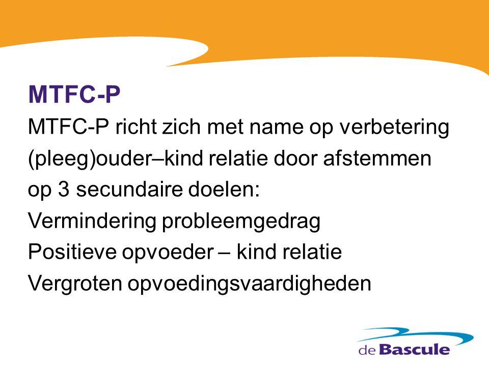 MTFC-P MTFC-P richt zich met name op verbetering (pleeg)ouder–kind relatie door afstemmen op 3 secundaire doelen: Vermindering probleemgedrag Positiev