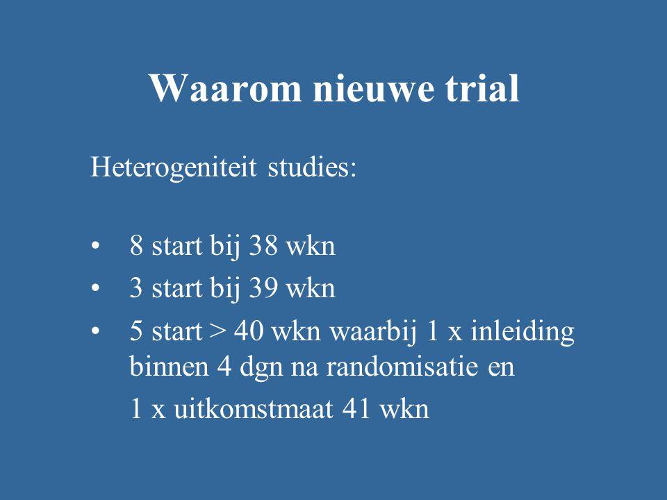 Waarom nieuwe trial Heterogeniteit studies: 8 start bij 38 wkn 3 start bij 39 wkn 5 start > 40 wkn waarbij 1 x inleiding binnen 4 dgn na randomisatie en 1 x uitkomstmaat 41 wkn