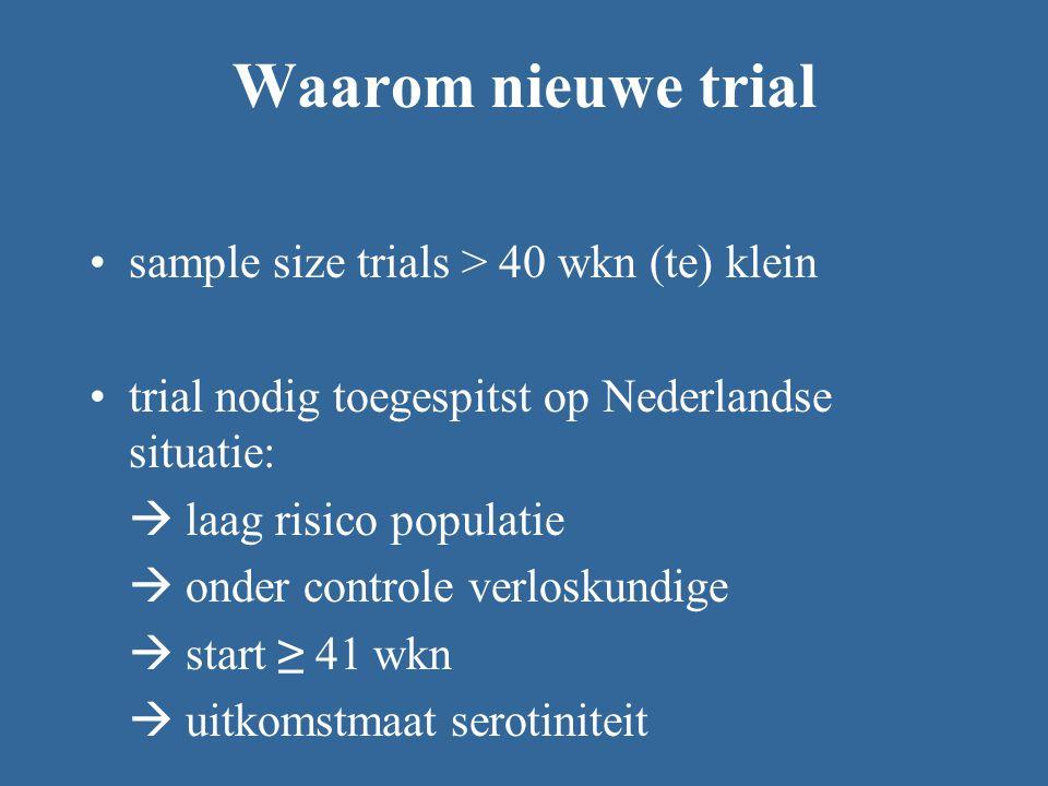 Waarom nieuwe trial sample size trials > 40 wkn (te) klein trial nodig toegespitst op Nederlandse situatie:  laag risico populatie  onder controle v